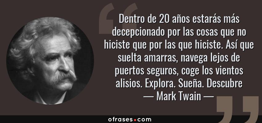Frases de Mark Twain - Dentro de 20 años estarás más decepcionado por las cosas que no hiciste que por las que hiciste. Así que suelta amarras, navega lejos de puertos seguros, coge los vientos alisios. Explora. Sueña. Descubre