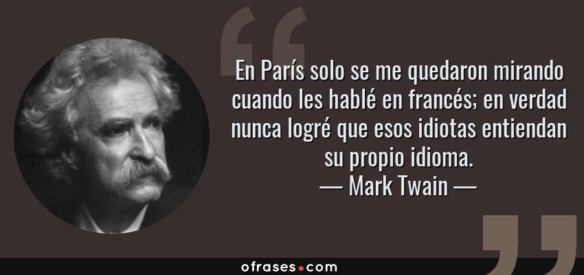 Frases de Mark Twain - En París solo se me quedaron mirando cuando les hablé en francés; en verdad nunca logré que esos idiotas entiendan su propio idioma.