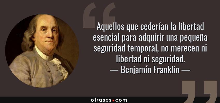 Frases de Benjamín Franklin - Aquellos que cederían la libertad esencial para adquirir una pequeña seguridad temporal, no merecen ni libertad ni seguridad.