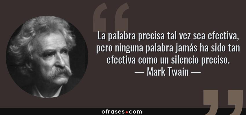 Frases de Mark Twain - La palabra precisa tal vez sea efectiva, pero ninguna palabra jamás ha sido tan efectiva como un silencio preciso.