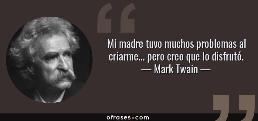 Frases de Mark Twain - Mi madre tuvo muchos problemas al criarme... pero creo que lo disfrutó.