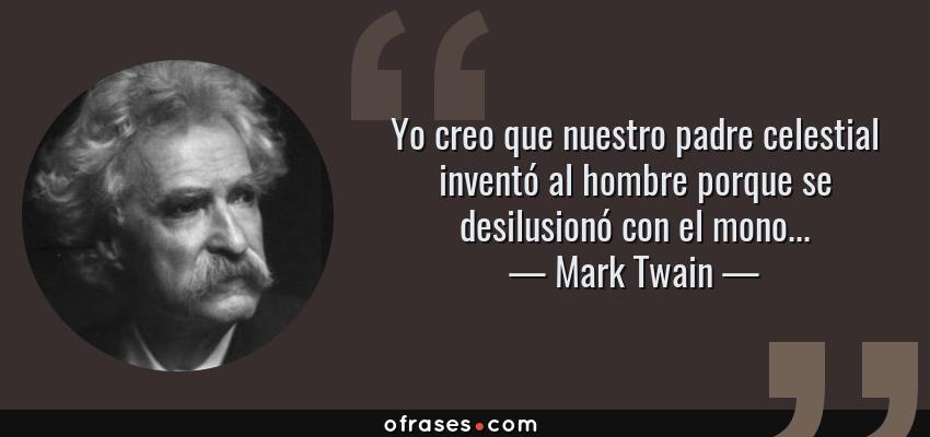 Frases de Mark Twain - Yo creo que nuestro padre celestial inventó al hombre porque se desilusionó con el mono...