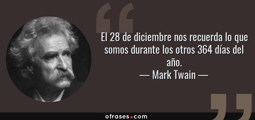 Frases de Mark Twain - El 28 de diciembre nos recuerda lo que somos durante los otros 364 días del año.