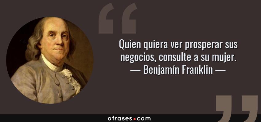 Frases de Benjamín Franklin - Quien quiera ver prosperar sus negocios, consulte a su mujer.