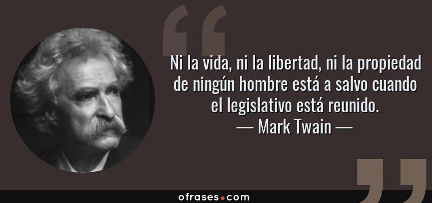 Frases de Mark Twain - Ni la vida, ni la libertad, ni la propiedad de ningún hombre está a salvo cuando el legislativo está reunido.