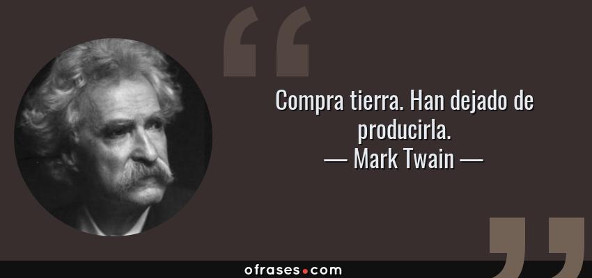 Frases de Mark Twain - Compra tierra. Han dejado de producirla.