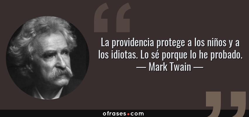 Frases de Mark Twain - La providencia protege a los niños y a los idiotas. Lo sé porque lo he probado.