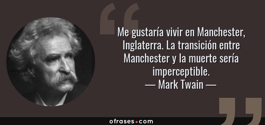 Frases de Mark Twain - Me gustaría vivir en Manchester, Inglaterra. La transición entre Manchester y la muerte sería imperceptible.