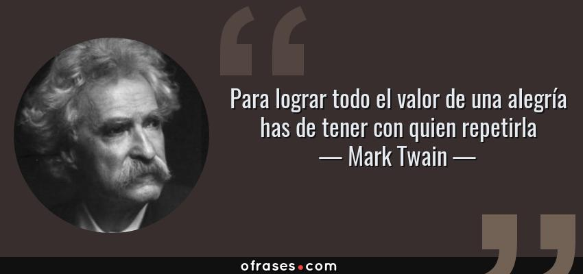 Frases de Mark Twain - Para lograr todo el valor de una alegría has de tener con quien repetirla