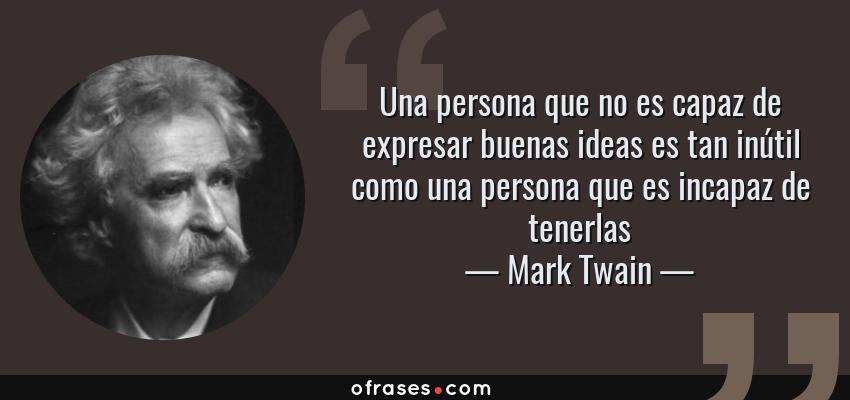 Frases de Mark Twain - Una persona que no es capaz de expresar buenas ideas es tan inútil como una persona que es incapaz de tenerlas