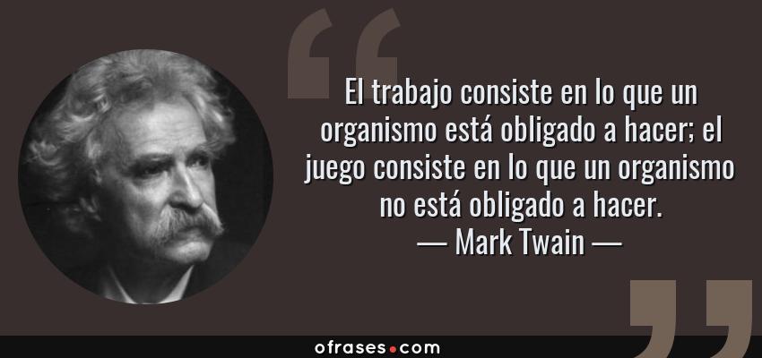Frases de Mark Twain - El trabajo consiste en lo que un organismo está obligado a hacer; el juego consiste en lo que un organismo no está obligado a hacer.