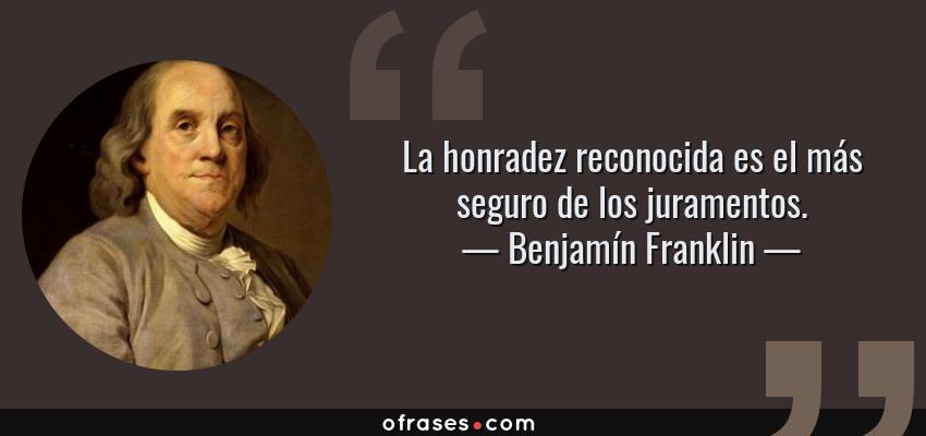 Frases de Benjamín Franklin - La honradez reconocida es el más seguro de los juramentos.