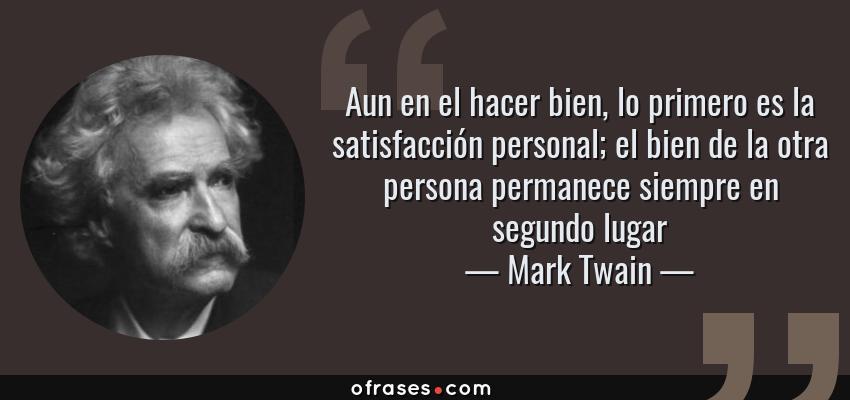 Frases de Mark Twain - Aun en el hacer bien, lo primero es la satisfacción personal; el bien de la otra persona permanece siempre en segundo lugar