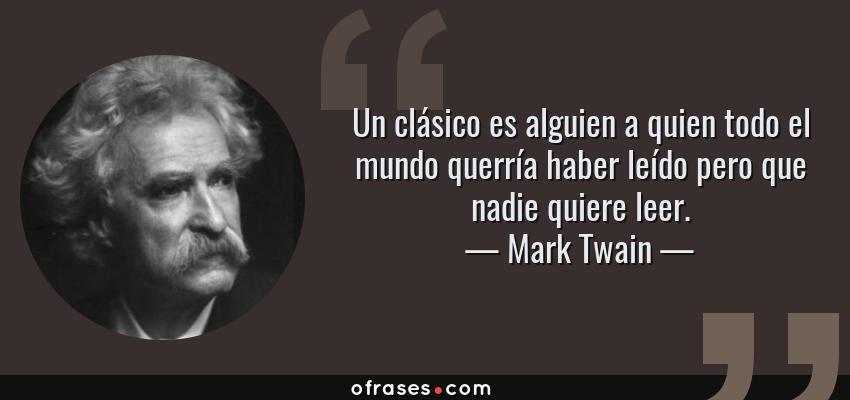 Frases de Mark Twain - Un clásico es alguien a quien todo el mundo querría haber leído pero que nadie quiere leer.