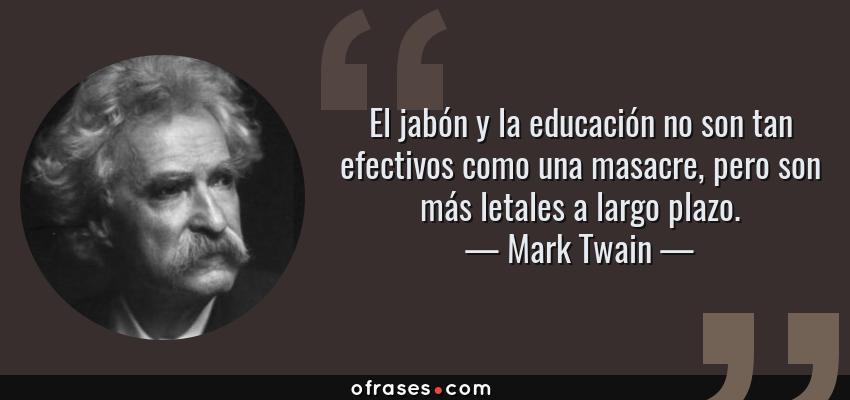 Frases de Mark Twain - El jabón y la educación no son tan efectivos como una masacre, pero son más letales a largo plazo.