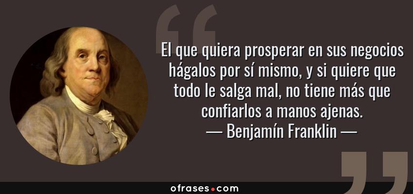Frases de Benjamín Franklin - El que quiera prosperar en sus negocios hágalos por sí mismo, y si quiere que todo le salga mal, no tiene más que confiarlos a manos ajenas.