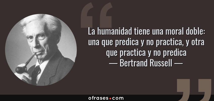 Frases de Bertrand Russell - La humanidad tiene una moral doble: una que predica y no practica, y otra que practica y no predica