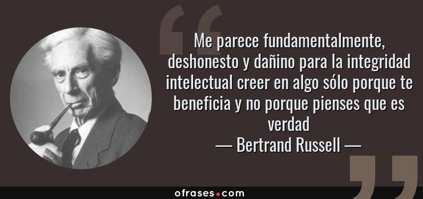Frases de Bertrand Russell - Me parece fundamentalmente, deshonesto y dañino para la integridad intelectual creer en algo sólo porque te beneficia y no porque pienses que es verdad