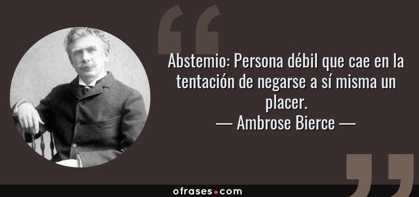 Frases de Ambrose Bierce - Abstemio: Persona débil que cae en la tentación de negarse a sí misma un placer.