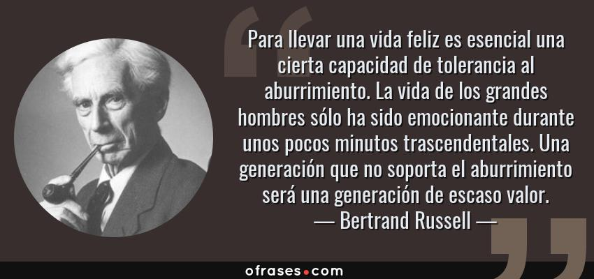 Frases de Bertrand Russell - Para llevar una vida feliz es esencial una cierta capacidad de tolerancia al aburrimiento. La vida de los grandes hombres sólo ha sido emocionante durante unos pocos minutos trascendentales. Una generación que no soporta el aburrimiento será una generación de escaso valor.