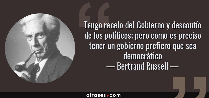 Frases de Bertrand Russell - Tengo recelo del Gobierno y desconfío de los políticos; pero como es preciso tener un gobierno prefiero que sea democrático