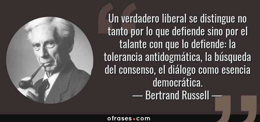 Frases de Bertrand Russell - Un verdadero liberal se distingue no tanto por lo que defiende sino por el talante con que lo defiende: la tolerancia antidogmática, la búsqueda del consenso, el diálogo como esencia democrática.