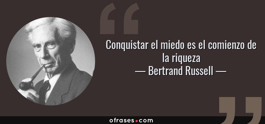 Frases de Bertrand Russell - Conquistar el miedo es el comienzo de la riqueza