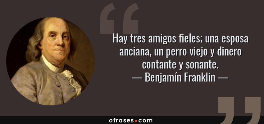 Frases de Benjamín Franklin - Hay tres amigos fieles; una esposa anciana, un perro viejo y dinero contante y sonante.
