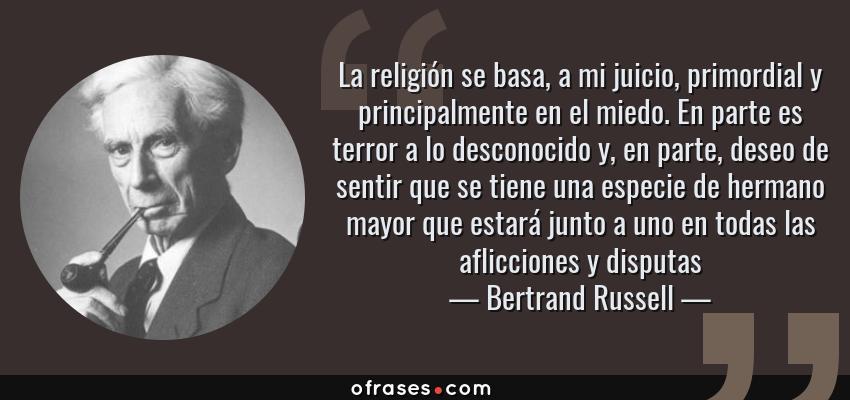 Frases de Bertrand Russell - La religión se basa, a mi juicio, primordial y principalmente en el miedo. En parte es terror a lo desconocido y, en parte, deseo de sentir que se tiene una especie de hermano mayor que estará junto a uno en todas las aflicciones y disputas
