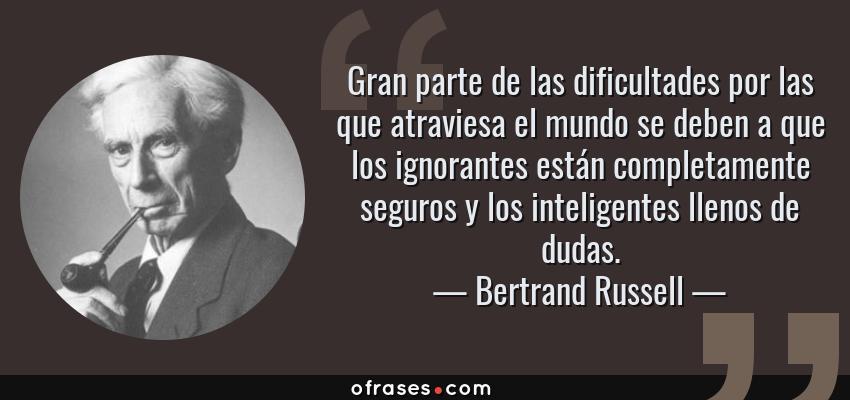 Frases de Bertrand Russell - Gran parte de las dificultades por las que atraviesa el mundo se deben a que los ignorantes están completamente seguros y los inteligentes llenos de dudas.