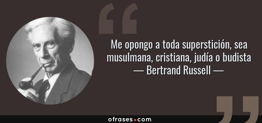 Frases de Bertrand Russell - Me opongo a toda superstición, sea musulmana, cristiana, judía o budista