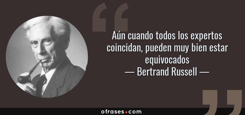 Frases de Bertrand Russell - Aún cuando todos los expertos coincidan, pueden muy bien estar equivocados