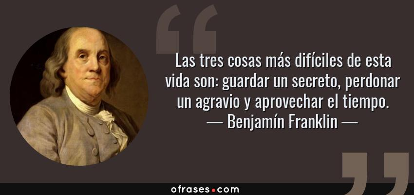 Benjamín Franklin Las Tres Cosas Más Difíciles De Esta Vida