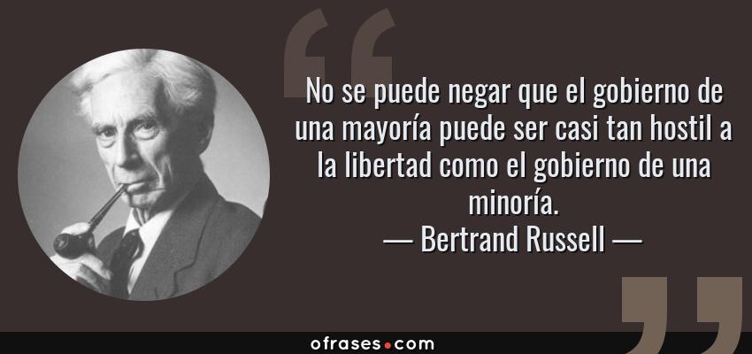 Frases de Bertrand Russell - No se puede negar que el gobierno de una mayoría puede ser casi tan hostil a la libertad como el gobierno de una minoría.