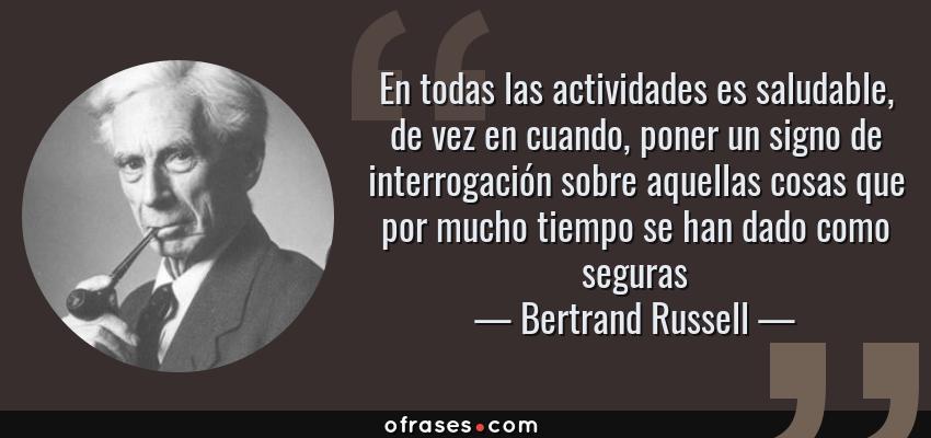 Frases de Bertrand Russell - En todas las actividades es saludable, de vez en cuando, poner un signo de interrogación sobre aquellas cosas que por mucho tiempo se han dado como seguras