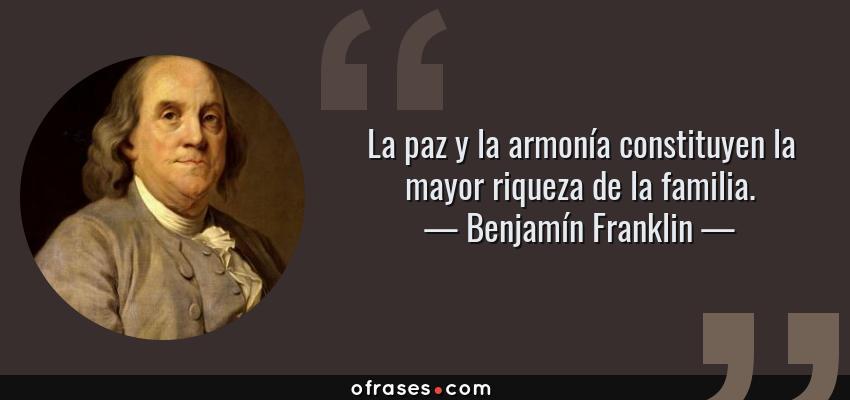 Frases de Benjamín Franklin - La paz y la armonía constituyen la mayor riqueza de la familia.