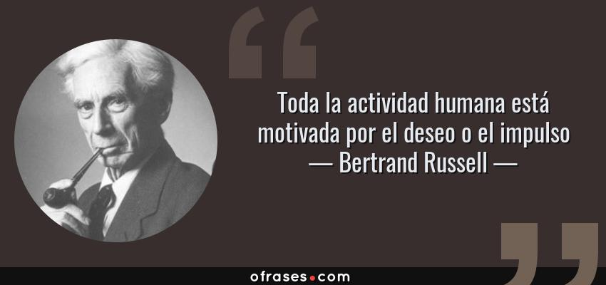 Frases de Bertrand Russell - Toda la actividad humana está motivada por el deseo o el impulso