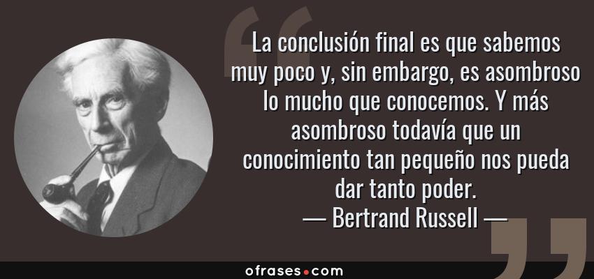Frases de Bertrand Russell - La conclusión final es que sabemos muy poco y, sin embargo, es asombroso lo mucho que conocemos. Y más asombroso todavía que un conocimiento tan pequeño nos pueda dar tanto poder.