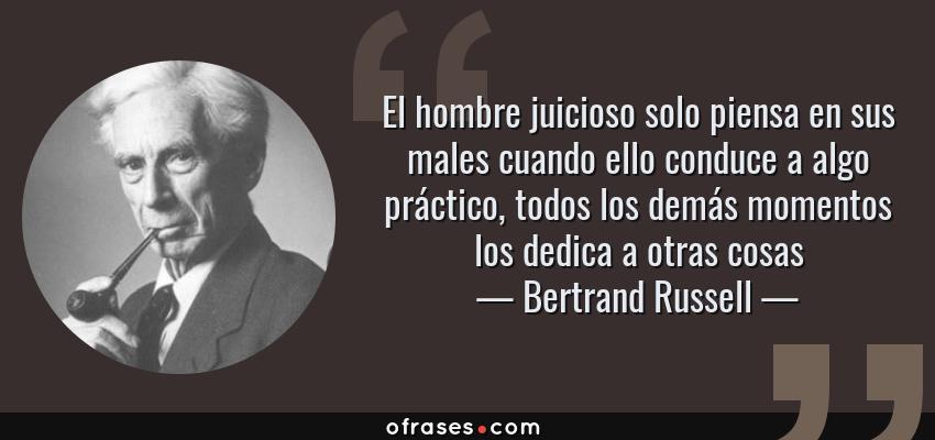 Frases de Bertrand Russell - El hombre juicioso solo piensa en sus males cuando ello conduce a algo práctico, todos los demás momentos los dedica a otras cosas