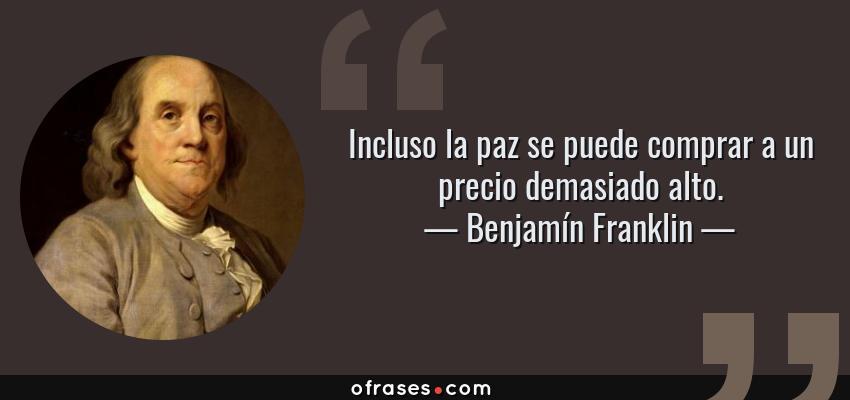 Frases de Benjamín Franklin - Incluso la paz se puede comprar a un precio demasiado alto.