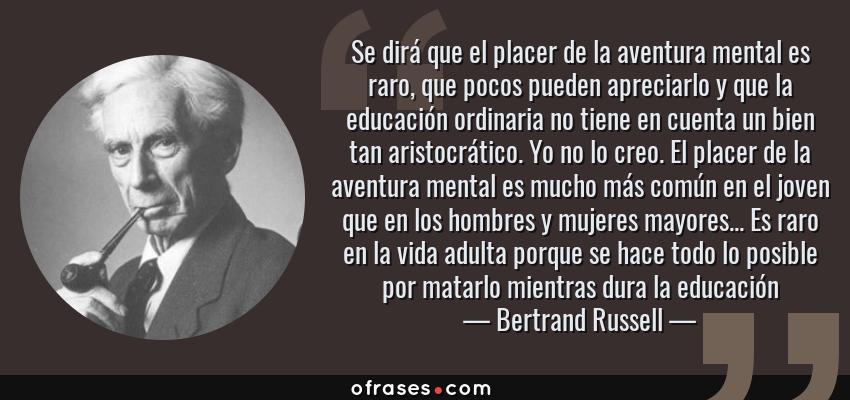Frases de Bertrand Russell - Se dirá que el placer de la aventura mental es raro, que pocos pueden apreciarlo y que la educación ordinaria no tiene en cuenta un bien tan aristocrático. Yo no lo creo. El placer de la aventura mental es mucho más común en el joven que en los hombres y mujeres mayores... Es raro en la vida adulta porque se hace todo lo posible por matarlo mientras dura la educación