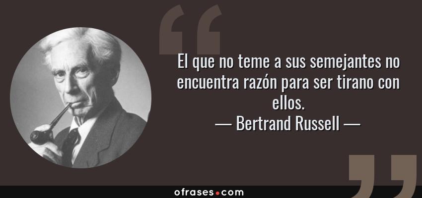 Frases de Bertrand Russell - El que no teme a sus semejantes no encuentra razón para ser tirano con ellos.