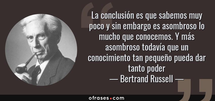 Frases de Bertrand Russell - La conclusión es que sabemos muy poco y sin embargo es asombroso lo mucho que conocemos. Y más asombroso todavía que un conocimiento tan pequeño pueda dar tanto poder