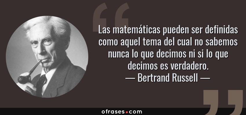 Frases de Bertrand Russell - Las matemáticas pueden ser definidas como aquel tema del cual no sabemos nunca lo que decimos ni si lo que decimos es verdadero.