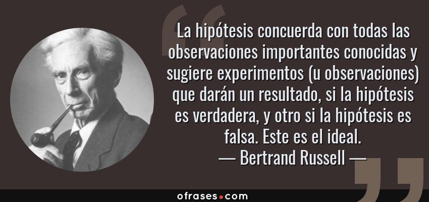 Frases de Bertrand Russell - La hipótesis concuerda con todas las observaciones importantes conocidas y sugiere experimentos (u observaciones) que darán un resultado, si la hipótesis es verdadera, y otro si la hipótesis es falsa. Este es el ideal.