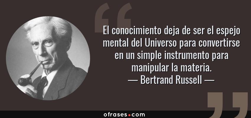 Frases de Bertrand Russell - El conocimiento deja de ser el espejo mental del Universo para convertirse en un simple instrumento para manipular la materia.