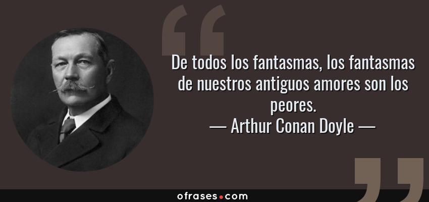 Frases de Arthur Conan Doyle - De todos los fantasmas, los fantasmas de nuestros antiguos amores son los peores.