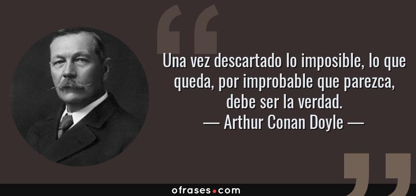 Frases de Arthur Conan Doyle - Una vez descartado lo imposible, lo que queda, por improbable que parezca, debe ser la verdad.