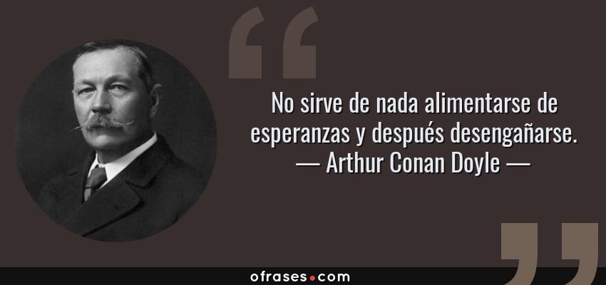 Frases de Arthur Conan Doyle - No sirve de nada alimentarse de esperanzas y después desengañarse.