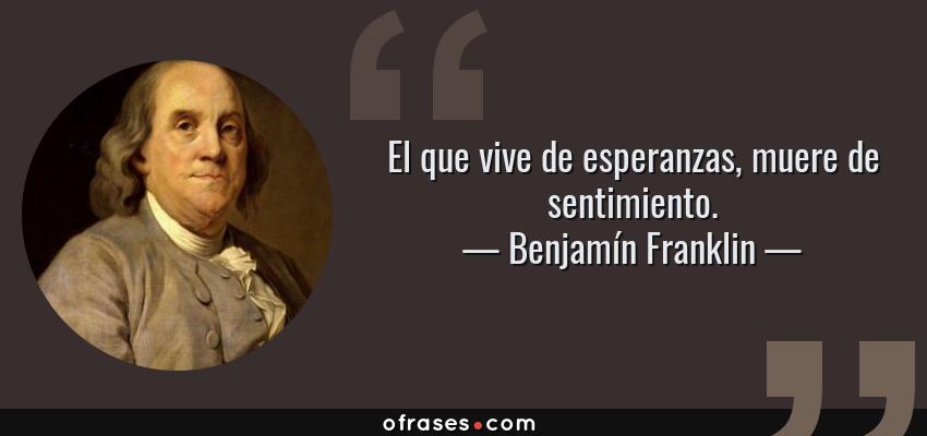 Frases de Benjamín Franklin - El que vive de esperanzas, muere de sentimiento.